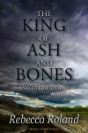King of Ash and Bones, Rebecca Roland, World Weaver Press